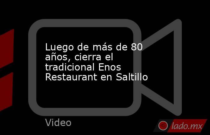 Luego de más de 80 años, cierra el tradicional Enos Restaurant en Saltillo. Noticias en tiempo real