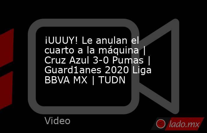 ¡UUUY! Le anulan el cuarto a la máquina | Cruz Azul 3-0 Pumas |  Guard1anes 2020 Liga BBVA MX | TUDN. Noticias en tiempo real