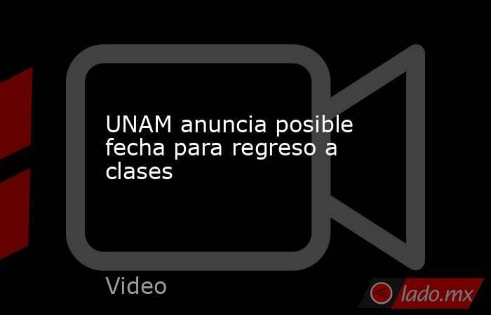 UNAM anuncia posible fecha para regreso a clases. Noticias en tiempo real