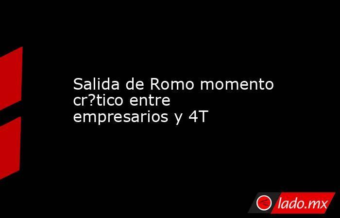 Salida de Romo momento cr?tico entre empresarios y 4T. Noticias en tiempo real