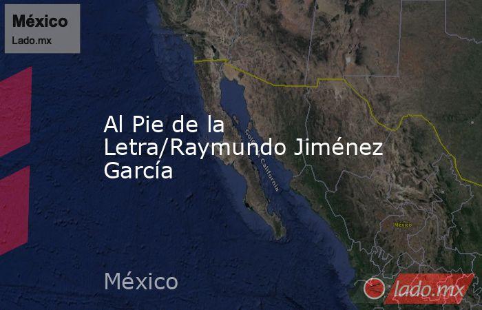 Al Pie de la Letra/Raymundo Jiménez García. Noticias en tiempo real