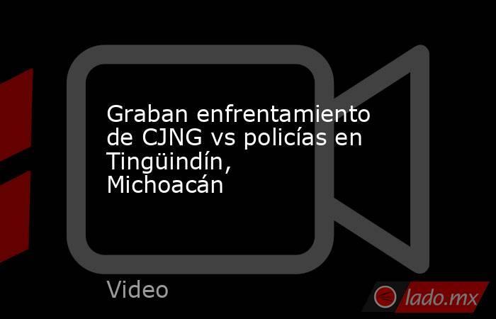 Graban enfrentamiento de CJNG vs policías en Tingüindín, Michoacán. Noticias en tiempo real