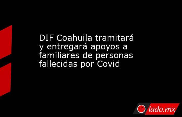DIF Coahuila tramitará y entregará apoyos a familiares de personas fallecidas por Covid . Noticias en tiempo real