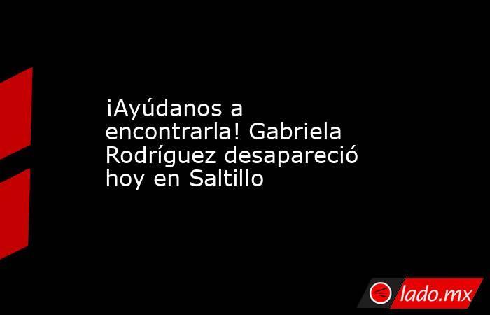 ¡Ayúdanos a encontrarla! Gabriela Rodríguez desapareció hoy en Saltillo . Noticias en tiempo real