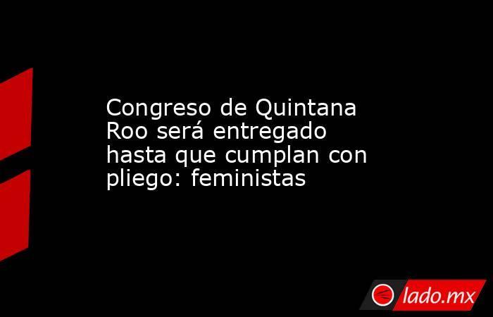 Congreso de Quintana Roo será entregado hasta que cumplan con pliego: feministas. Noticias en tiempo real