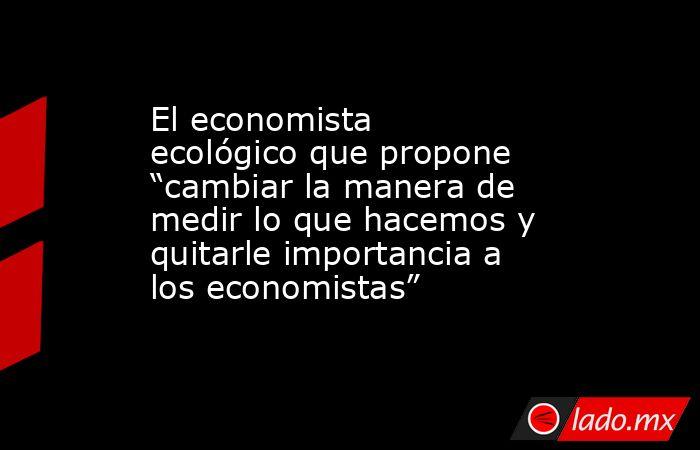 """El economista ecológico que propone """"cambiar la manera de medir lo que hacemos y quitarle importancia a los economistas"""". Noticias en tiempo real"""