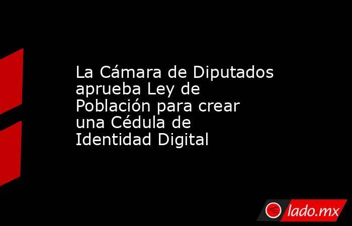 La Cámara de Diputados aprueba Ley de Población para crear una Cédula de Identidad Digital. Noticias en tiempo real