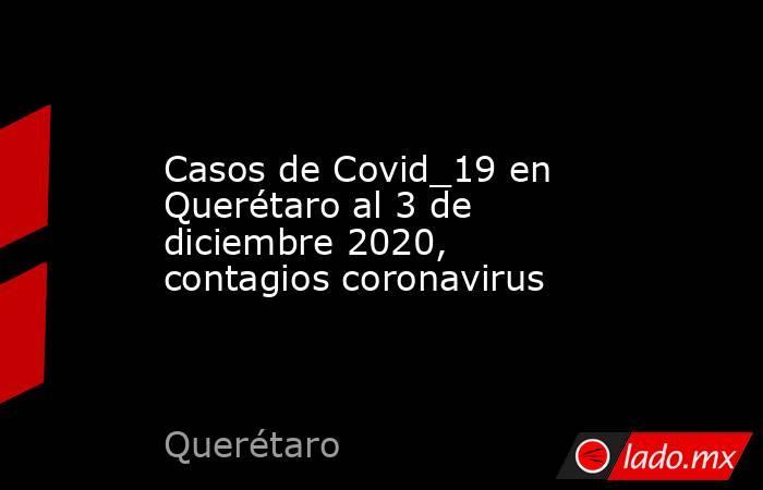 Casos de Covid_19 en Querétaro al 3 de diciembre 2020, contagios coronavirus. Noticias en tiempo real