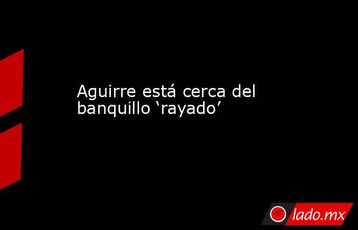 Aguirre está cerca del banquillo 'rayado'. Noticias en tiempo real