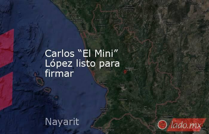 """Carlos """"El Mini"""" López listo para firmar. Noticias en tiempo real"""