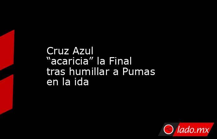 """Cruz Azul """"acaricia"""" la Final tras humillar a Pumas en la ida. Noticias en tiempo real"""