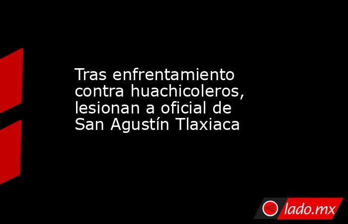 Tras enfrentamiento contra huachicoleros, lesionan a oficial de San Agustín Tlaxiaca. Noticias en tiempo real