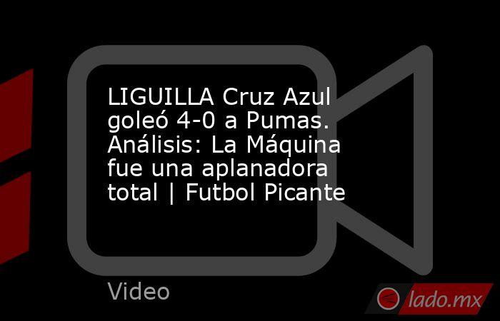 LIGUILLA Cruz Azul goleó 4-0 a Pumas. Análisis: La Máquina fue una aplanadora total | Futbol Picante. Noticias en tiempo real