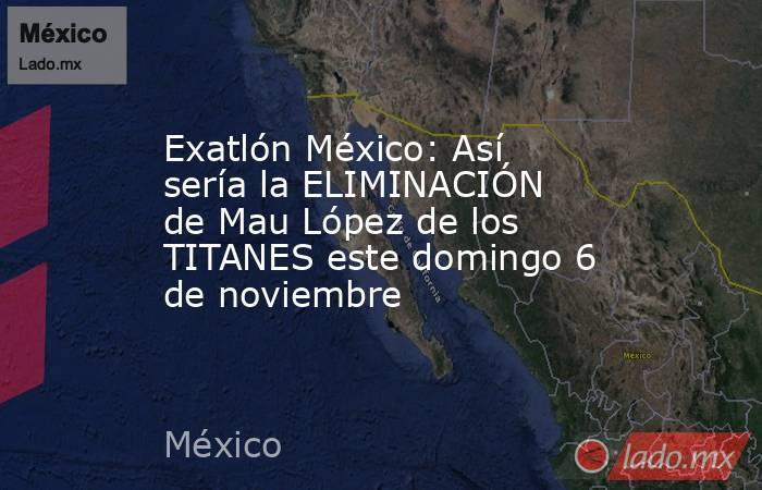 Exatlón México: Así sería la ELIMINACIÓN de Mau López de los TITANES este domingo 6 de noviembre. Noticias en tiempo real