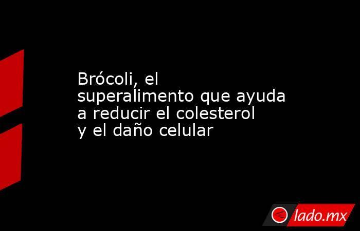 Brócoli, el superalimento que ayuda a reducir el colesterol y el daño celular. Noticias en tiempo real
