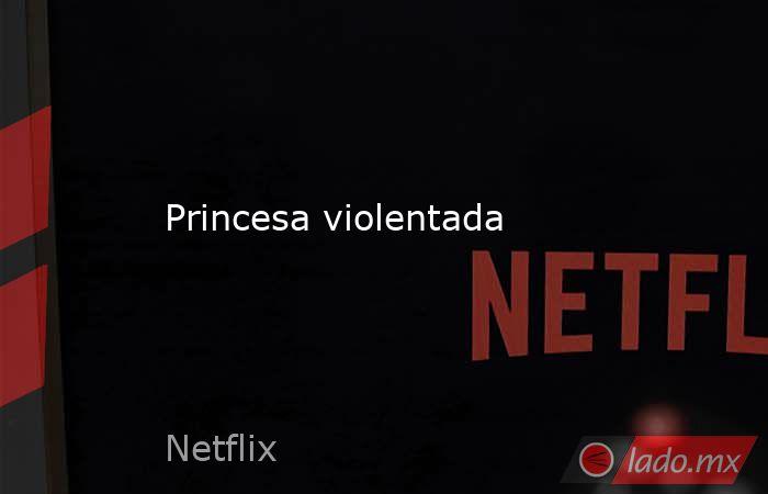 Princesa violentada. Noticias en tiempo real