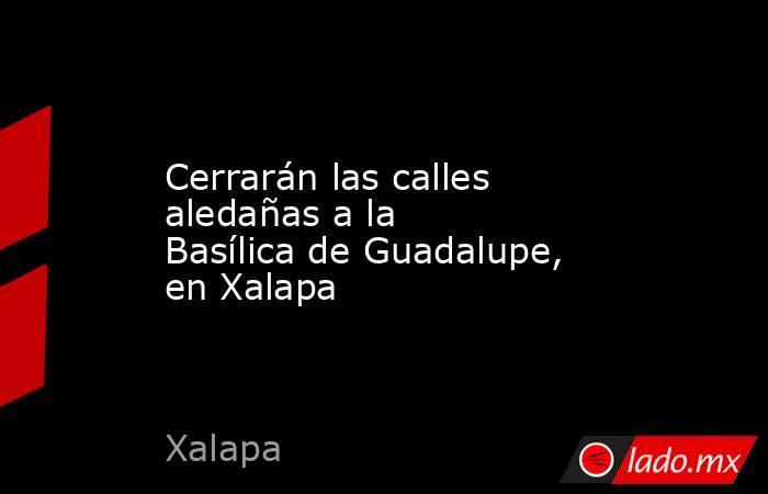 Cerrarán las calles aledañas a la Basílica de Guadalupe, en Xalapa. Noticias en tiempo real