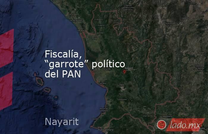 """Fiscalía, """"garrote"""" político del PAN. Noticias en tiempo real"""