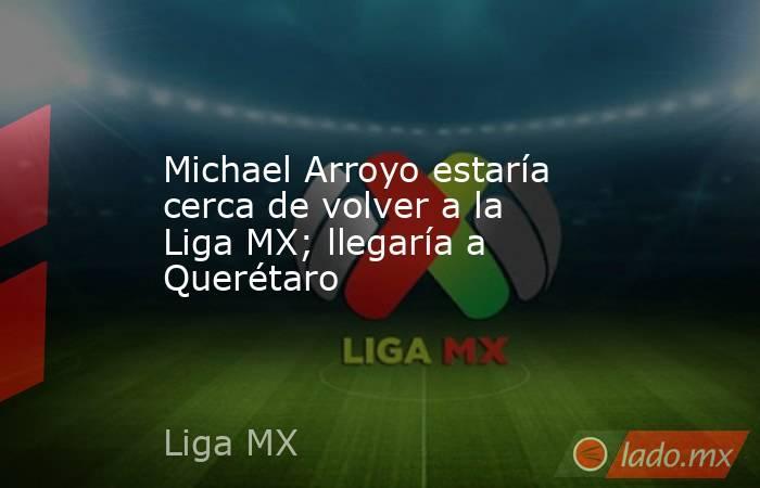 Michael Arroyo estaría cerca de volver a la Liga MX; llegaría a Querétaro. Noticias en tiempo real