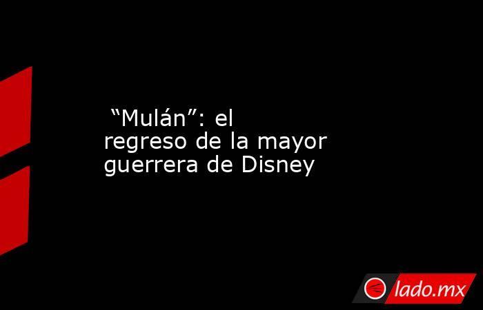 """""""Mulán"""": el regreso de la mayor guerrera de Disney. Noticias en tiempo real"""