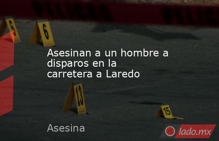 Asesinan a un hombre a disparos en la carretera a Laredo . Noticias en tiempo real