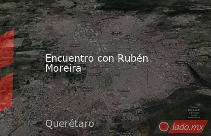 Encuentro con Rubén Moreira. Noticias en tiempo real