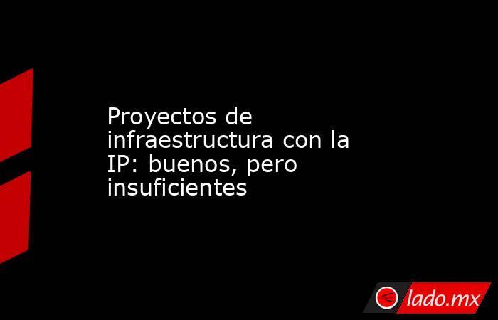 Proyectos de infraestructura con la IP: buenos, pero insuficientes. Noticias en tiempo real