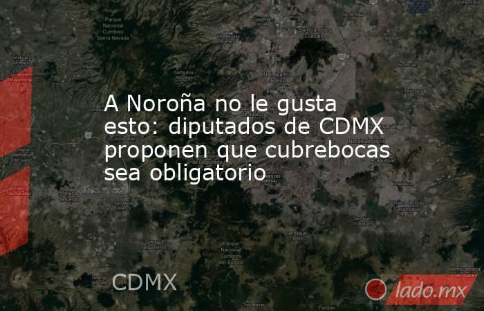 A Noroña no le gusta esto: diputados de CDMX proponen que cubrebocas sea obligatorio. Noticias en tiempo real