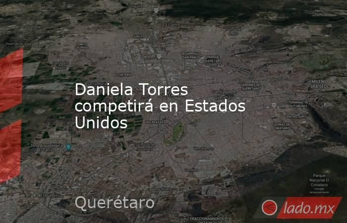 Daniela Torres competirá en Estados Unidos. Noticias en tiempo real