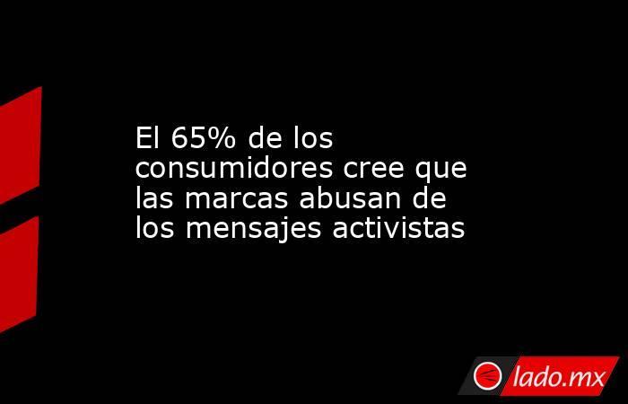 El 65% de los consumidores cree que las marcas abusan de los mensajes activistas. Noticias en tiempo real