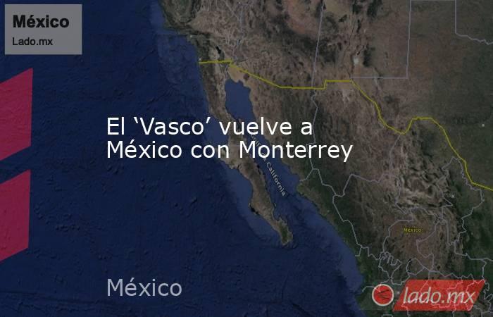 El 'Vasco' vuelve a México con Monterrey. Noticias en tiempo real