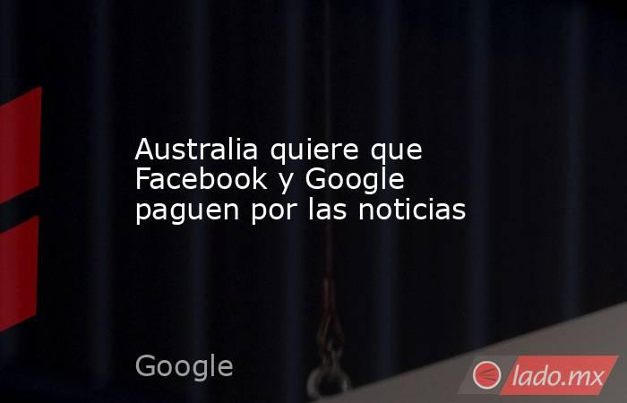 Australia quiere que Facebook y Google paguen por las noticias. Noticias en tiempo real