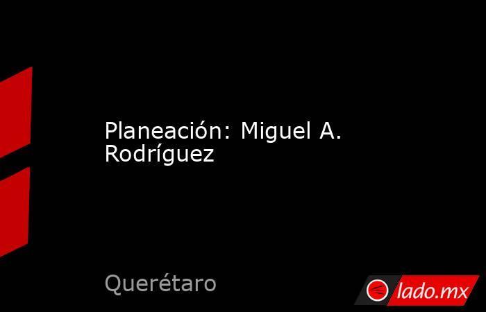 Planeación: Miguel A. Rodríguez. Noticias en tiempo real