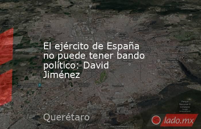 El ejército de España no puede tener bando político: David Jiménez. Noticias en tiempo real