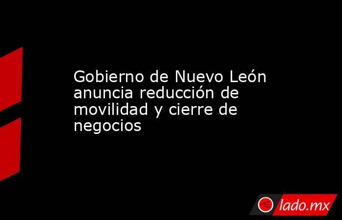 Gobierno de Nuevo León anuncia reducción de movilidad y cierre de negocios. Noticias en tiempo real