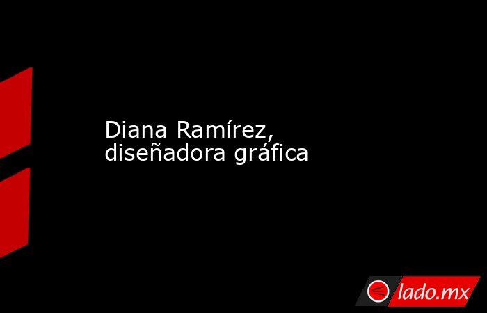 Diana Ramírez, diseñadora gráfica. Noticias en tiempo real