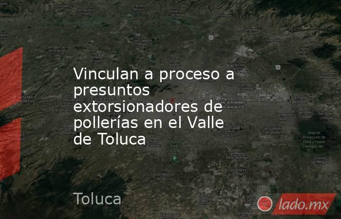 Vinculan a proceso a presuntos extorsionadores de pollerías en el Valle de Toluca. Noticias en tiempo real