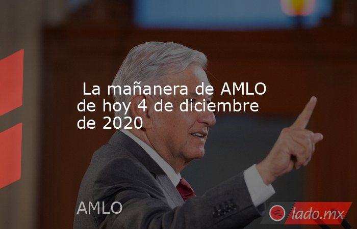 La mañanera de AMLO de hoy 4 de diciembre de 2020. Noticias en tiempo real