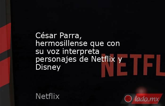 César Parra, hermosillense que con su voz interpreta personajes de Netflix y Disney. Noticias en tiempo real