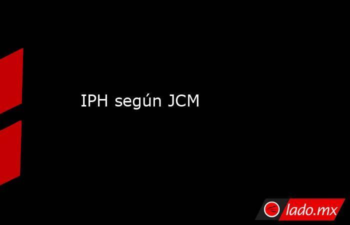 IPH según JCM. Noticias en tiempo real
