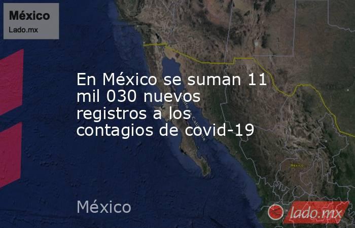 En México se suman 11 mil 030 nuevos registros a los contagios de covid-19. Noticias en tiempo real