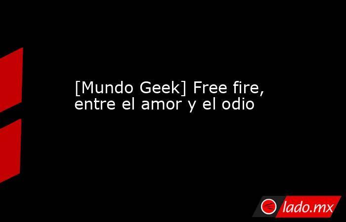 [Mundo Geek] Free fire, entre el amor y el odio. Noticias en tiempo real