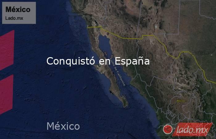 Conquistó en España. Noticias en tiempo real