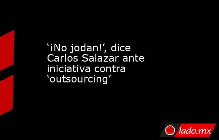 '¡No jodan!', dice Carlos Salazar ante iniciativa contra 'outsourcing'. Noticias en tiempo real