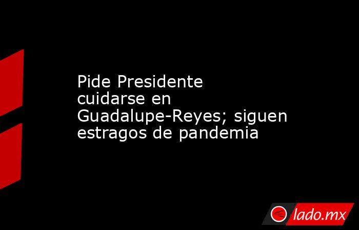 Pide Presidente cuidarse en Guadalupe-Reyes; siguen estragos de pandemia. Noticias en tiempo real