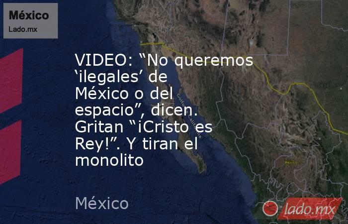"""VIDEO: """"No queremos 'ilegales' de México o del espacio"""", dicen. Gritan """"¡Cristo es Rey!"""". Y tiran el monolito. Noticias en tiempo real"""