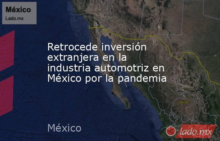 Retrocede inversión extranjera en la industria automotriz en México por la pandemia. Noticias en tiempo real