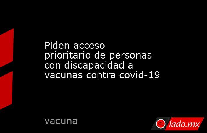 Piden acceso prioritario de personas con discapacidad a vacunas contra covid-19. Noticias en tiempo real