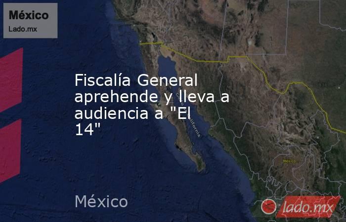 """Fiscalía General aprehende y lleva a audiencia a """"El 14"""". Noticias en tiempo real"""