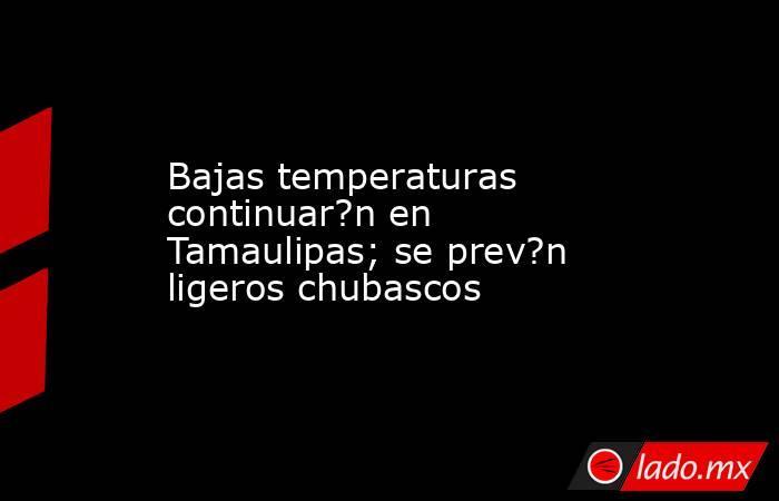 Bajas temperaturas continuar?n en Tamaulipas; se prev?n ligeros chubascos. Noticias en tiempo real